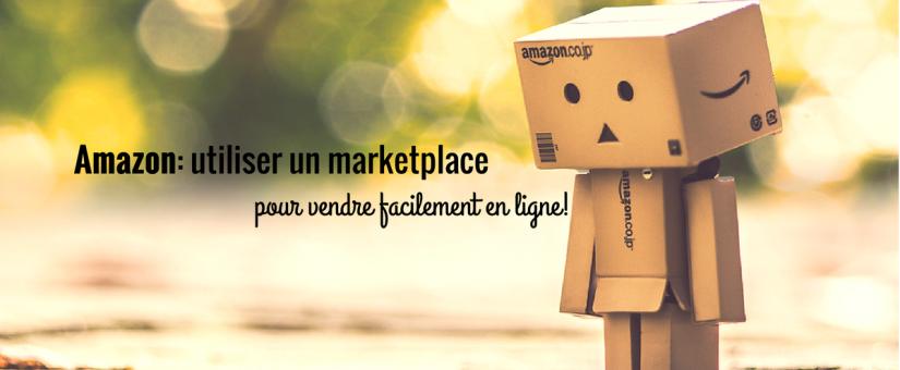 Amazon: utiliser un marketplace pour vendre facilement en ligne!